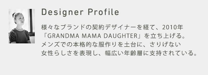 Designer Profile KATO`BRANDの加藤デザイナー率いるチームキットジャパンの創設と同時に入社。以来、加藤の下で服作りを学ぶ。様々なブランドの契約デザイナーを経て、2010年「GRANDMA MAMA DAUGHTER」を立ち上げる。メンズでの本格的な服作りを土台にさりげない女性らしさを表現し、20代から40代、50代まで幅広い年齢層に支持されている。